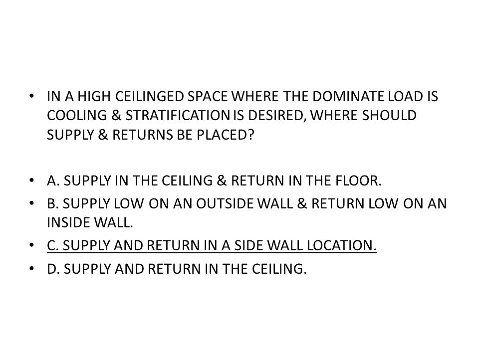 IN A HIGH CEILINGED SPACE WHERE THE DOMINATE LOAD IS COOLING & STRATIFICATION IS DESIRED, WHERE SHOULD SUPPLY & RETURNS BE PLACED? A. SUPPLY IN THE CE