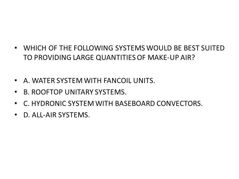 WHICH OF THE FOLLOWING SYSTEMS WOULD BE BEST SUITED TO PROVIDING LARGE QUANTITIES OF MAKE-UP AIR? A. WATER SYSTEM WITH FANCOIL UNITS. B. ROOFTOP UNITA
