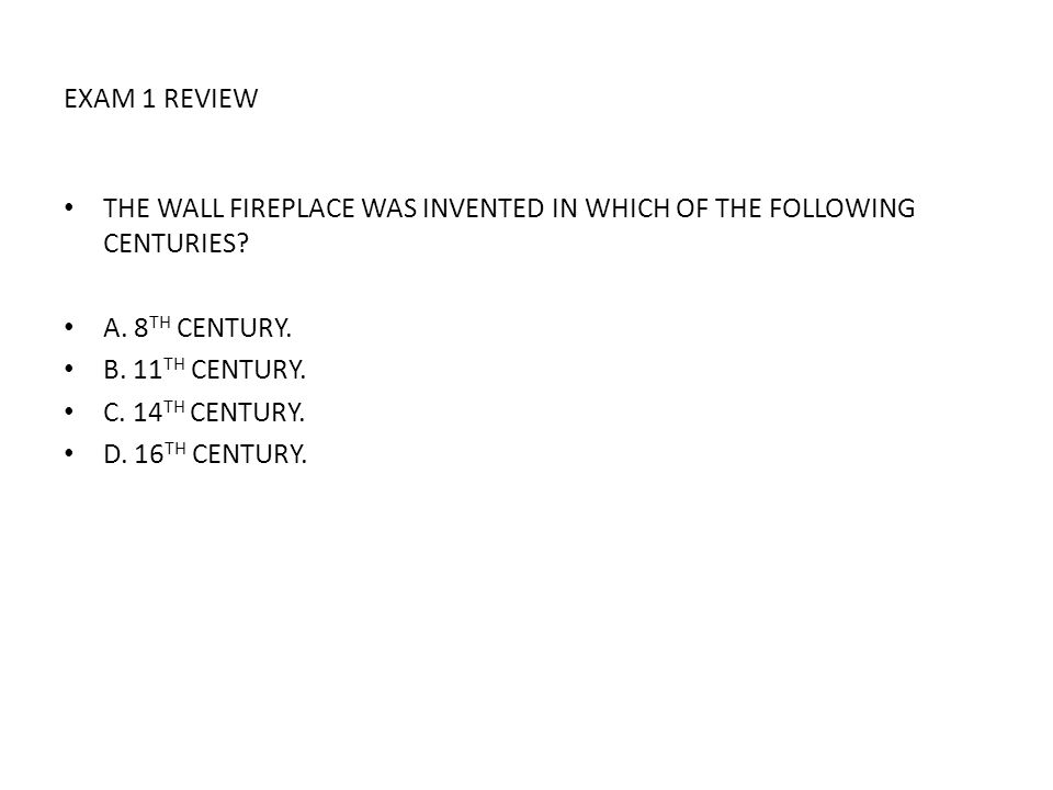 EXAM 1 REVIEW THE WALL FIREPLACE WAS INVENTED IN WHICH OF THE FOLLOWING CENTURIES? A. 8 TH CENTURY. B. 11 TH CENTURY. C. 14 TH CENTURY. D. 16 TH CENTU