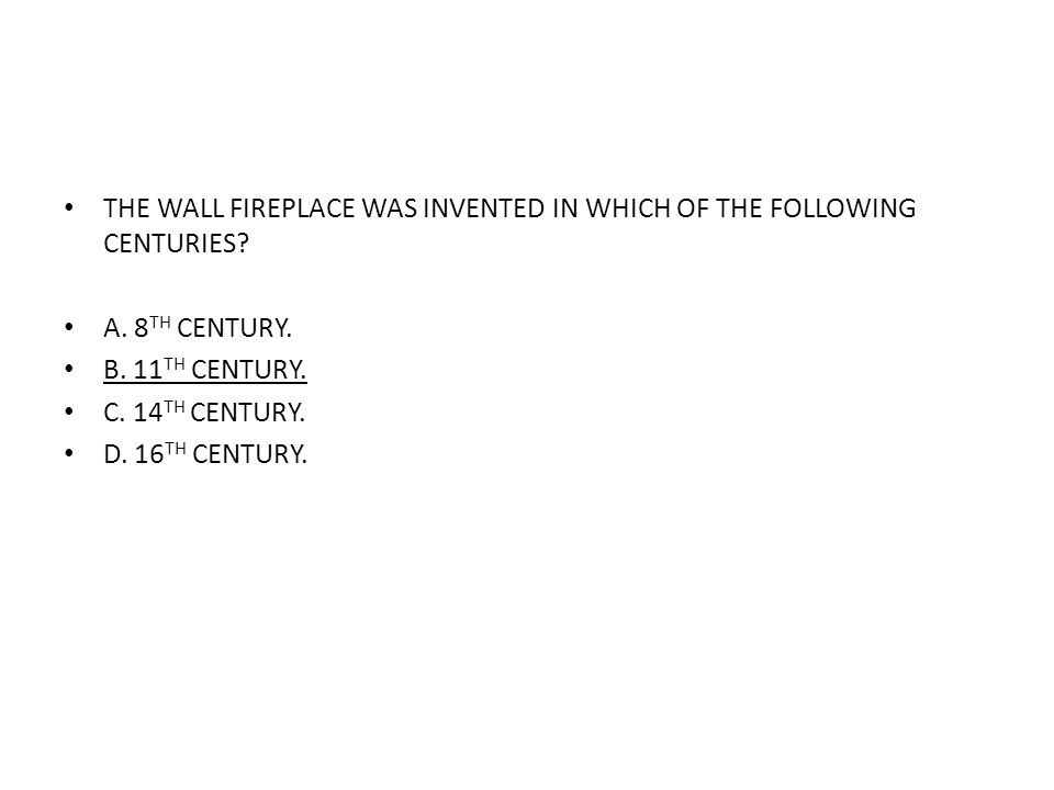 THE WALL FIREPLACE WAS INVENTED IN WHICH OF THE FOLLOWING CENTURIES? A. 8 TH CENTURY. B. 11 TH CENTURY. C. 14 TH CENTURY. D. 16 TH CENTURY.