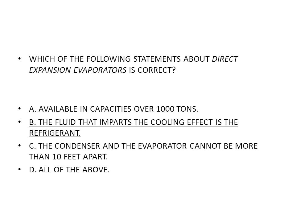WHICH OF THE FOLLOWING STATEMENTS ABOUT DIRECT EXPANSION EVAPORATORS IS CORRECT? A. AVAILABLE IN CAPACITIES OVER 1000 TONS. B. THE FLUID THAT IMPARTS