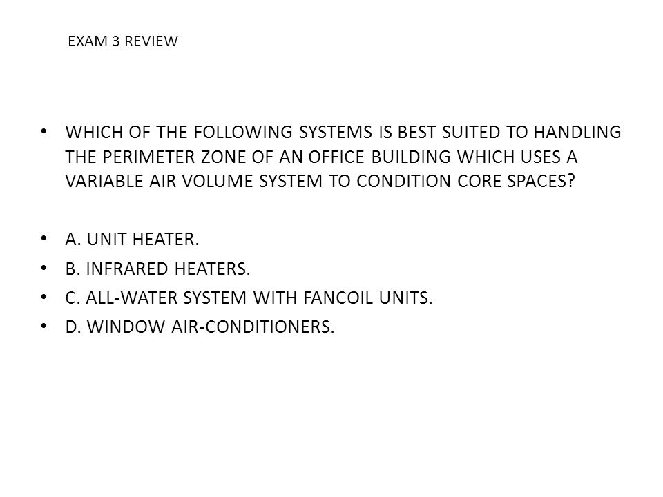 WHICH OF THE FOLLOWING SYSTEMS IS BEST SUITED TO HANDLING THE PERIMETER ZONE OF AN OFFICE BUILDING WHICH USES A VARIABLE AIR VOLUME SYSTEM TO CONDITIO