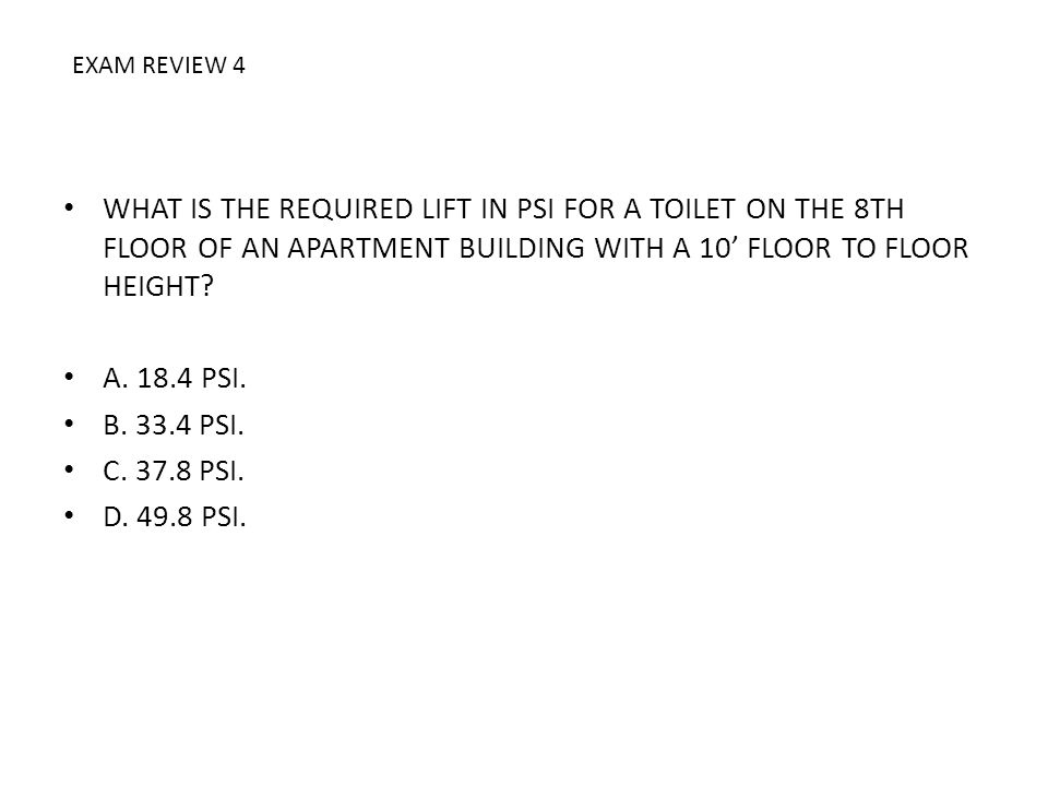 WHAT IS THE REQUIRED LIFT IN PSI FOR A TOILET ON THE 8TH FLOOR OF AN APARTMENT BUILDING WITH A 10 FLOOR TO FLOOR HEIGHT? A. 18.4 PSI. B. 33.4 PSI. C.