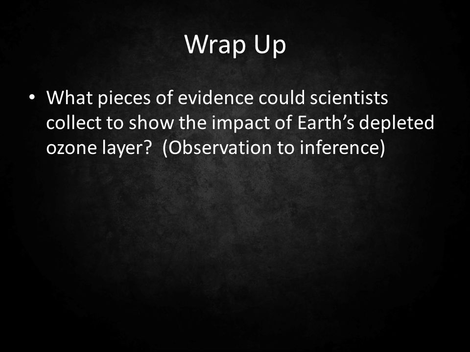 Wrap Up What pieces of evidence could scientists collect to show the impact of Earths depleted ozone layer? (Observation to inference)