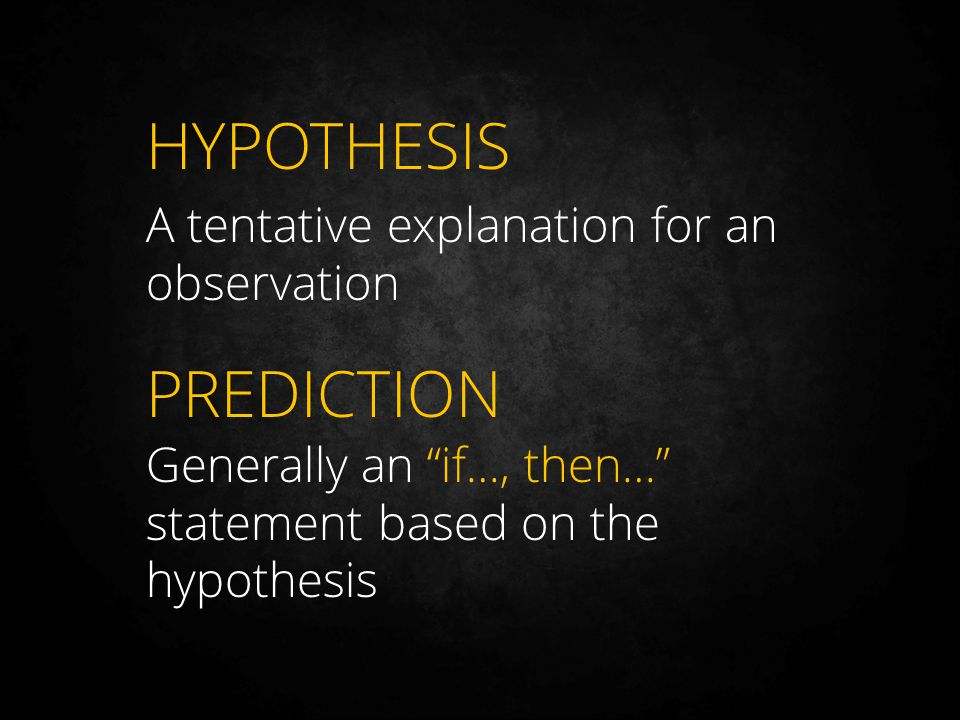 HYPOTHESIS A tentative explanation for an observation PREDICTION Generally an if…, then… statement based on the hypothesis