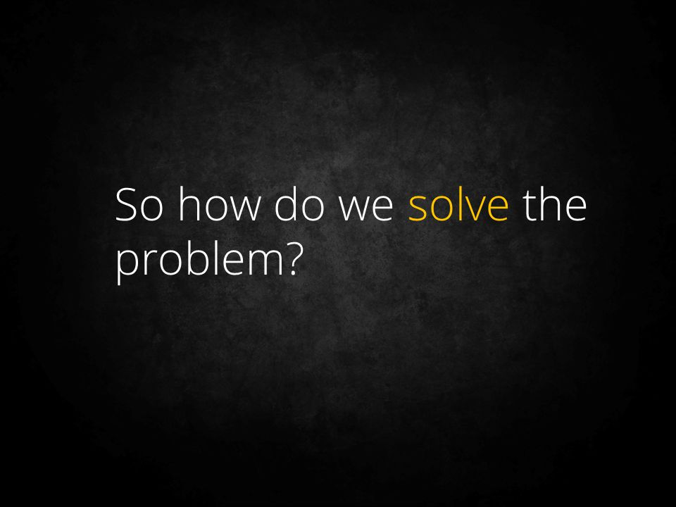 So how do we solve the problem?