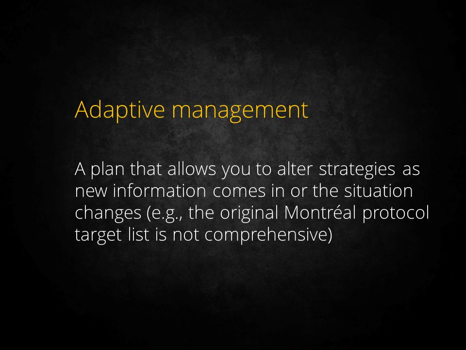 Adaptive management A plan that allows you to alter strategies as new information comes in or the situation changes (e.g., the original Montréal proto