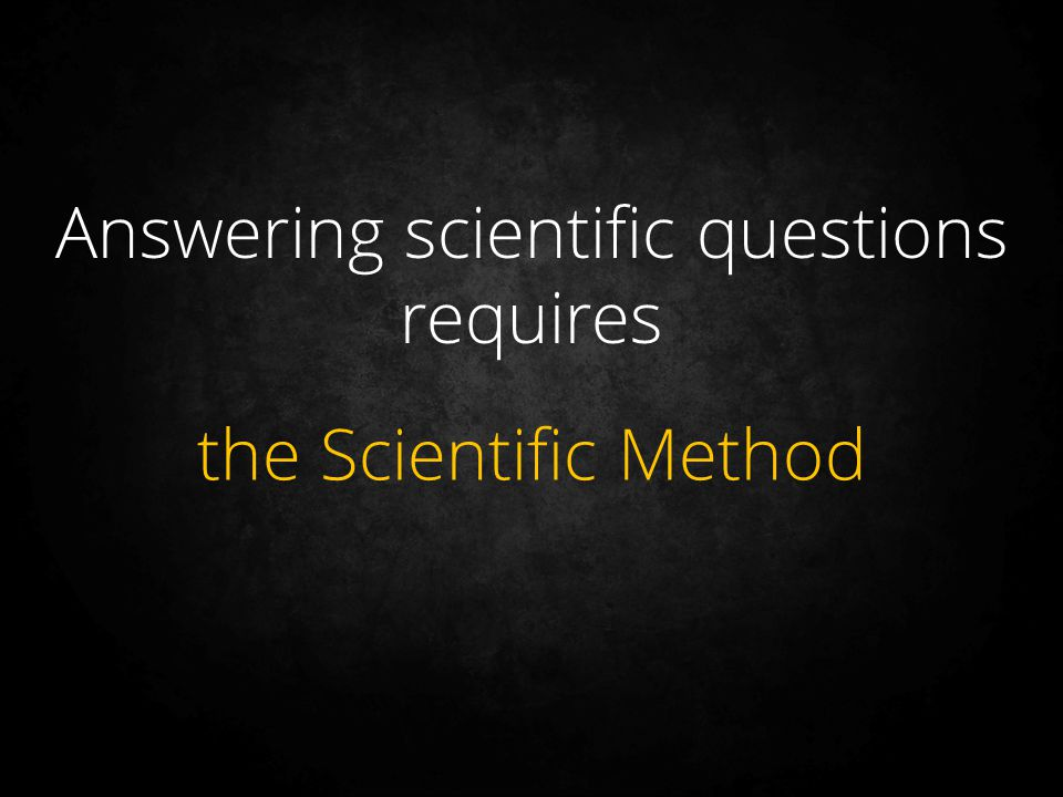 Answering scientific questions requires the Scientific Method