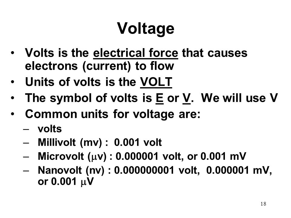 Voltage Volts is the electrical force that causes electrons (current) to flow Units of volts is the VOLT The symbol of volts is E or V. We will use V