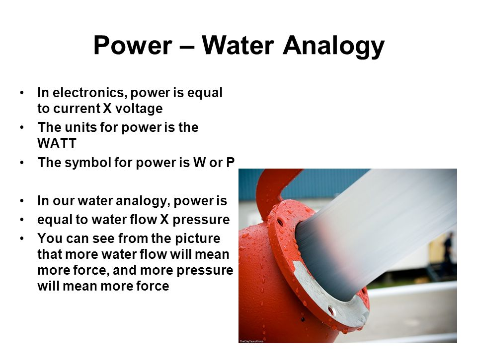 Power – Water Analogy In electronics, power is equal to current X voltage The units for power is the WATT The symbol for power is W or P In our water