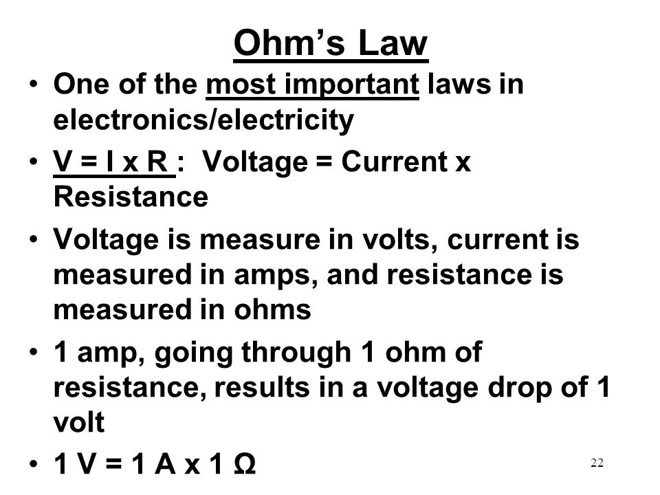 Ohms Law One of the most important laws in electronics/electricity V = I x R : Voltage = Current x Resistance Voltage is measure in volts, current is