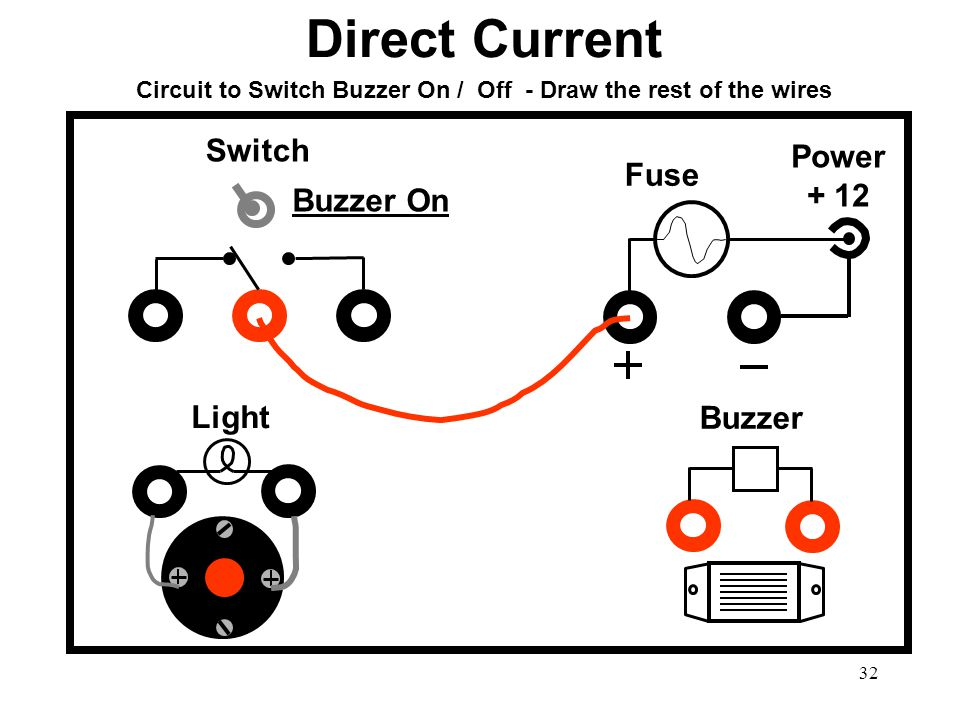 32 Circuit to Switch Buzzer On / Off - Draw the rest of the wires Buzzer Light Switch Power + 12 Fuse Buzzer On Direct Current