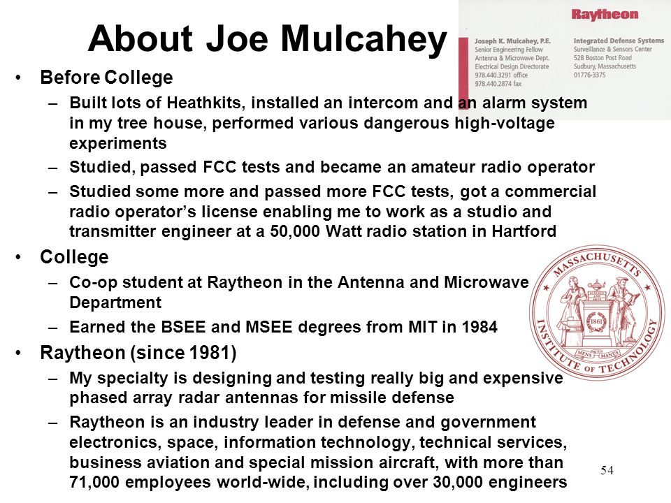 54 About Joe Mulcahey Before College –Built lots of Heathkits, installed an intercom and an alarm system in my tree house, performed various dangerous