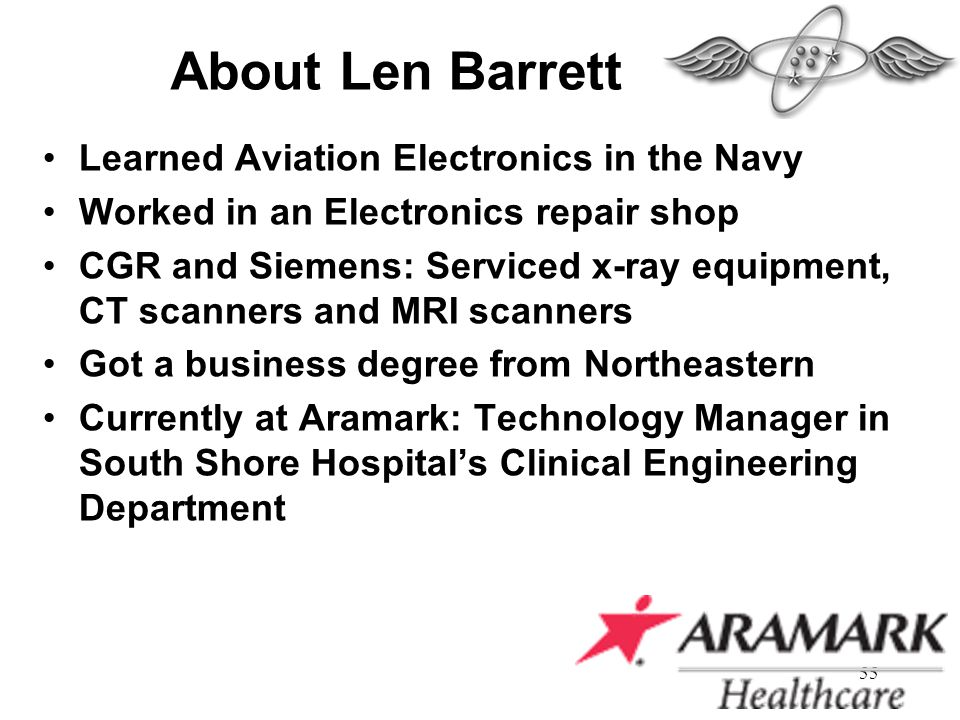 55 About Len Barrett Learned Aviation Electronics in the Navy Worked in an Electronics repair shop CGR and Siemens: Serviced x-ray equipment, CT scann