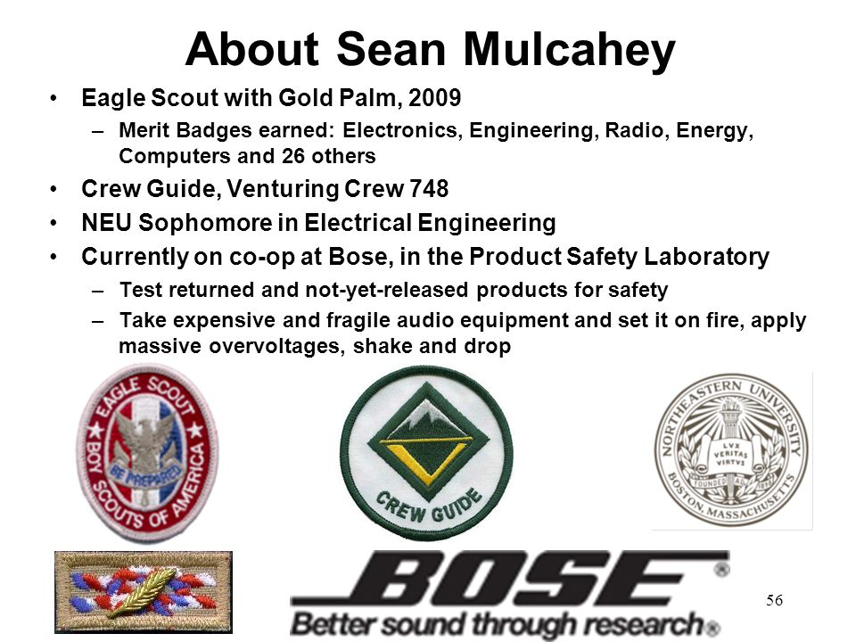 56 About Sean Mulcahey Eagle Scout with Gold Palm, 2009 –Merit Badges earned: Electronics, Engineering, Radio, Energy, Computers and 26 others Crew Gu