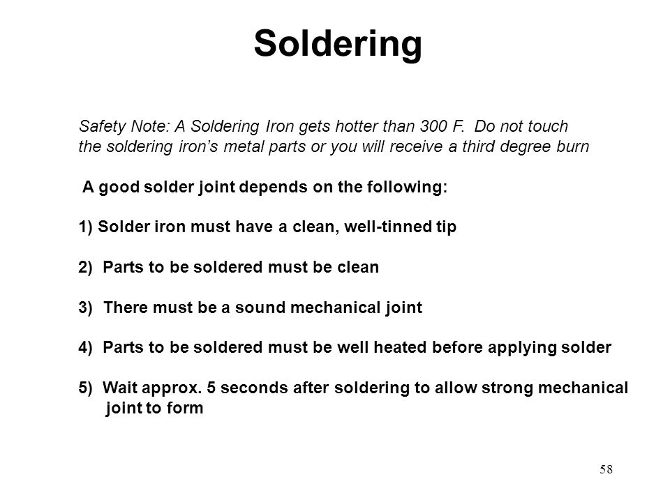 58 Safety Note: A Soldering Iron gets hotter than 300 F. Do not touch the soldering irons metal parts or you will receive a third degree burn A good s