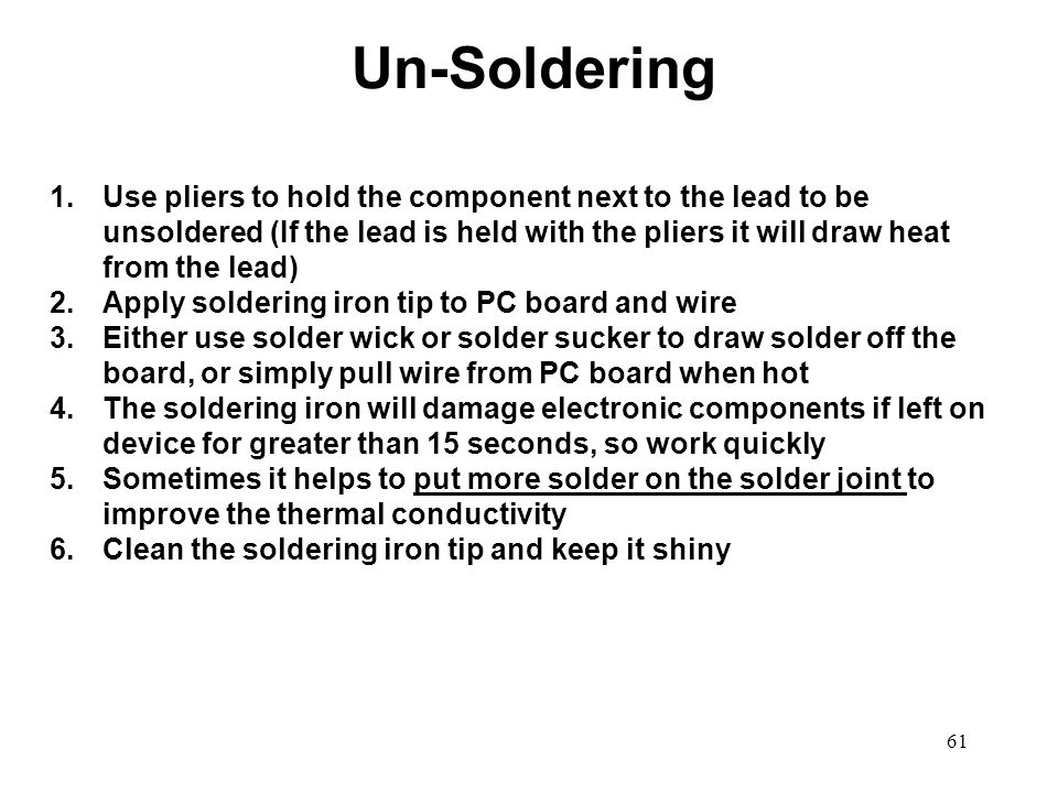 61 1.Use pliers to hold the component next to the lead to be unsoldered (If the lead is held with the pliers it will draw heat from the lead) 2.Apply