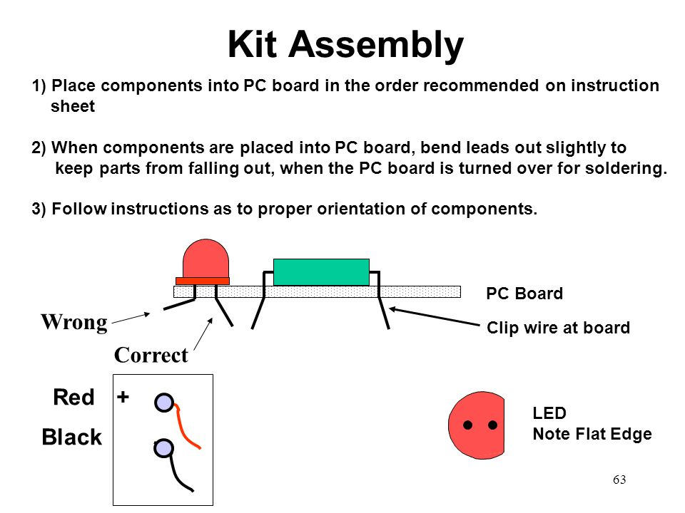 63 PC Board LED Note Flat Edge +Red Black 1) Place components into PC board in the order recommended on instruction sheet 2) When components are place