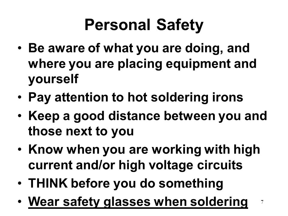 Personal Safety Be aware of what you are doing, and where you are placing equipment and yourself Pay attention to hot soldering irons Keep a good dist