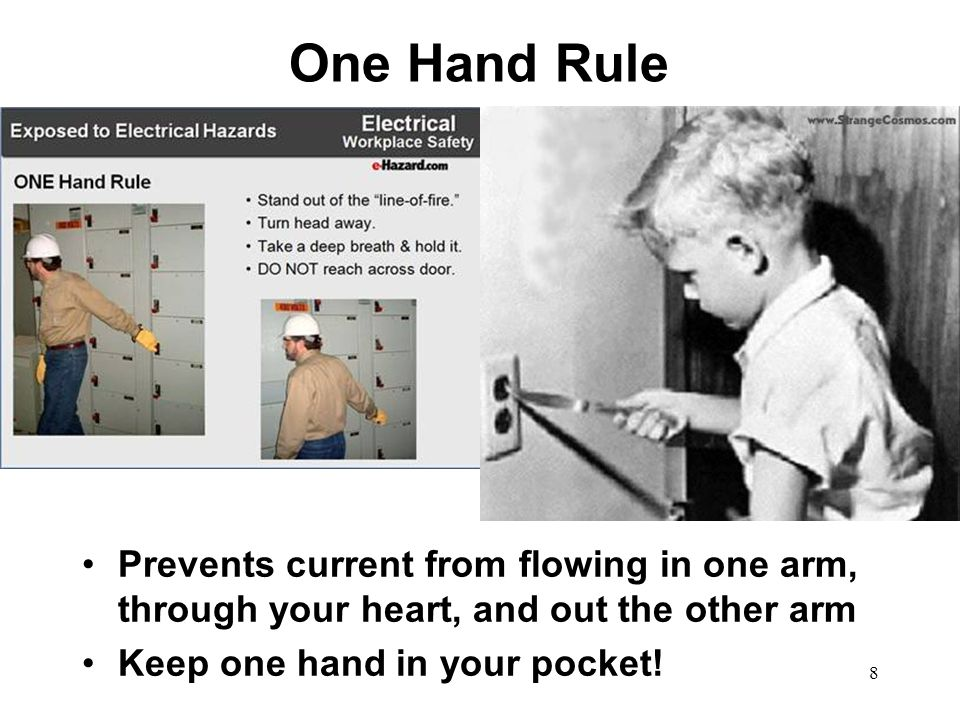 One Hand Rule 8 Prevents current from flowing in one arm, through your heart, and out the other arm Keep one hand in your pocket!