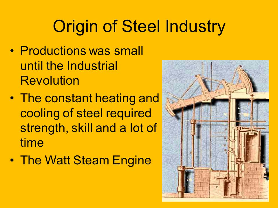 Origin of Steel Industry Productions was small until the Industrial Revolution The constant heating and cooling of steel required strength, skill and a lot of time The Watt Steam Engine