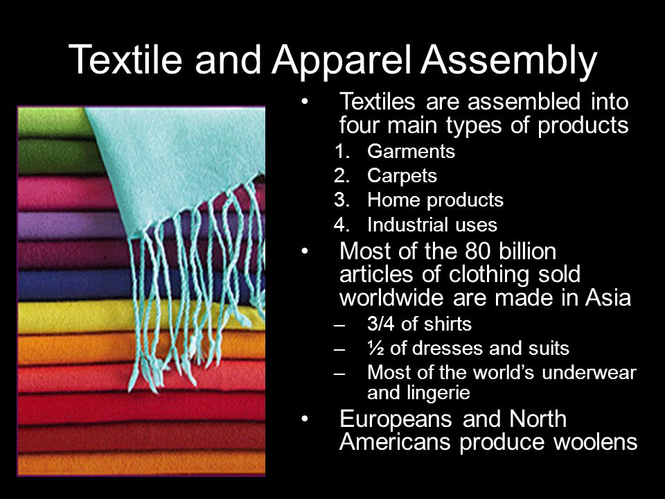 Textile and Apparel Assembly Textiles are assembled into four main types of products 1.Garments 2.Carpets 3.Home products 4.Industrial uses Most of the 80 billion articles of clothing sold worldwide are made in Asia –3/4 of shirts –½ of dresses and suits –Most of the worlds underwear and lingerie Europeans and North Americans produce woolens