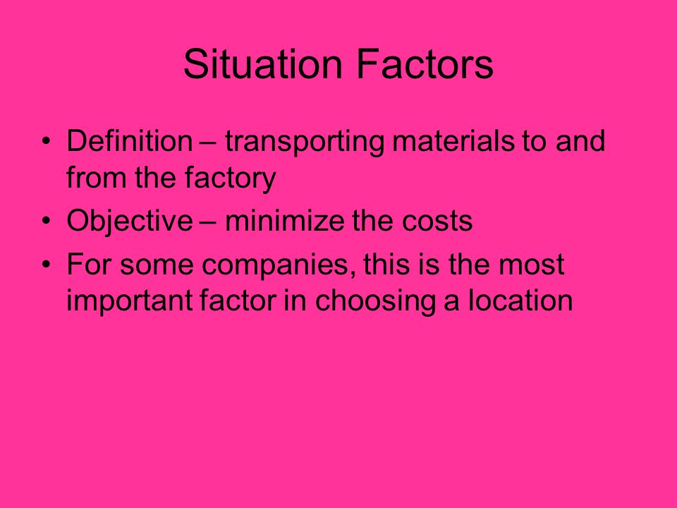 Situation Factors Definition – transporting materials to and from the factory Objective – minimize the costs For some companies, this is the most important factor in choosing a location