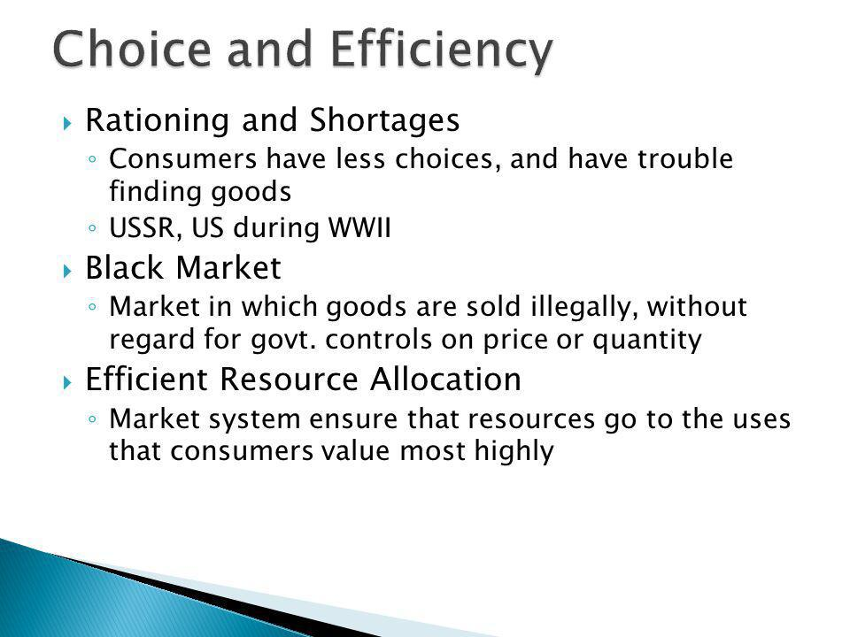 Rationing and Shortages Consumers have less choices, and have trouble finding goods USSR, US during WWII Black Market Market in which goods are sold i