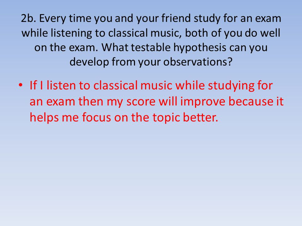 2b. Every time you and your friend study for an exam while listening to classical music, both of you do well on the exam. What testable hypothesis can