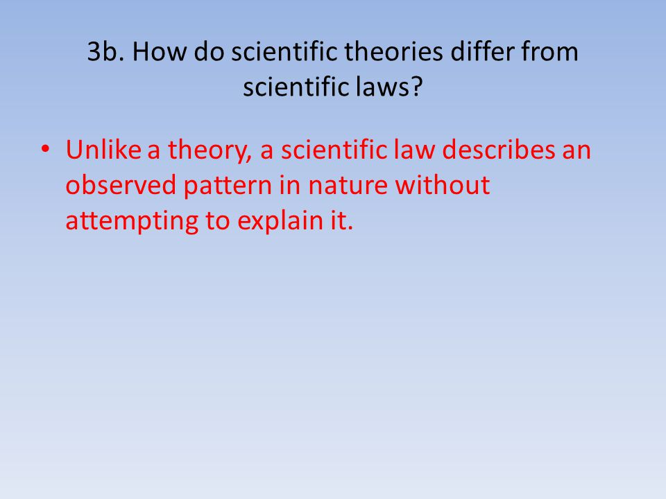 3b. How do scientific theories differ from scientific laws? Unlike a theory, a scientific law describes an observed pattern in nature without attempti