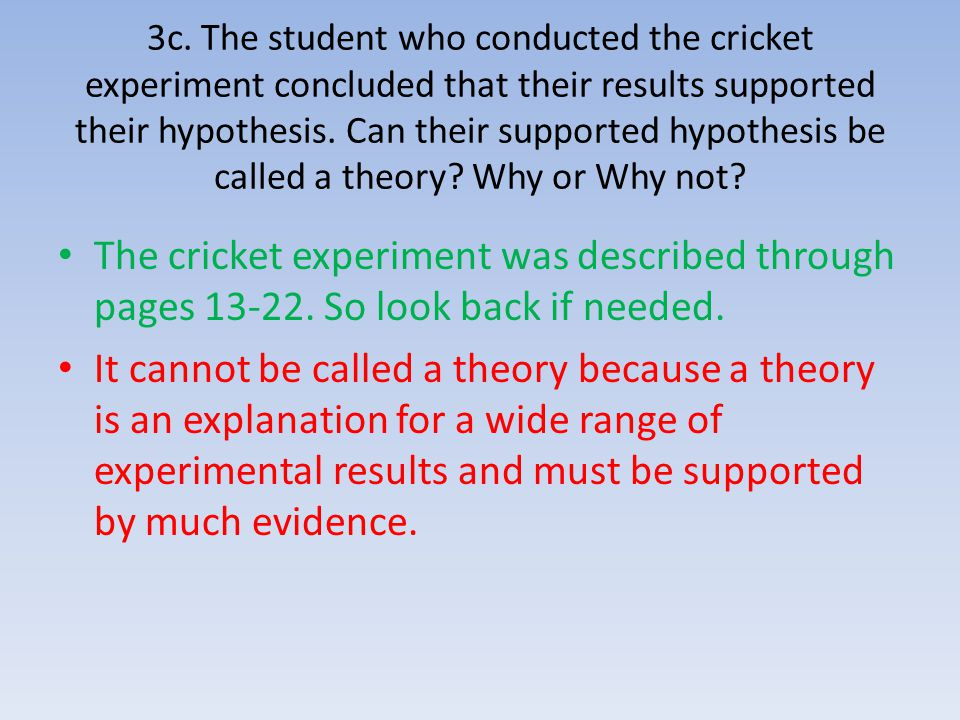 3c. The student who conducted the cricket experiment concluded that their results supported their hypothesis. Can their supported hypothesis be called