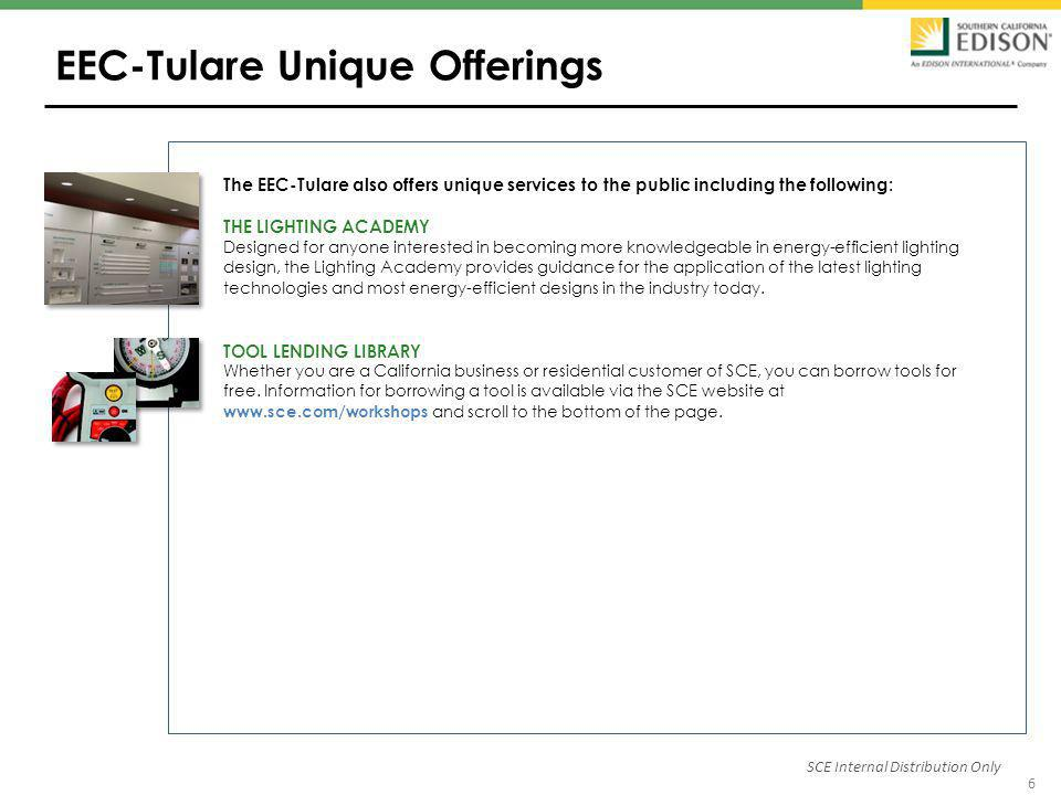 6 EEC-Tulare Unique Offerings SCE Internal Distribution Only The EEC-Tulare also offers unique services to the public including the following: THE LIGHTING ACADEMY Designed for anyone interested in becoming more knowledgeable in energy-efficient lighting design, the Lighting Academy provides guidance for the application of the latest lighting technologies and most energy-efficient designs in the industry today.