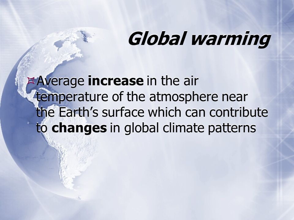 Global warming Average increase in the air temperature of the atmosphere near the Earths surface which can contribute to changes in global climate pat