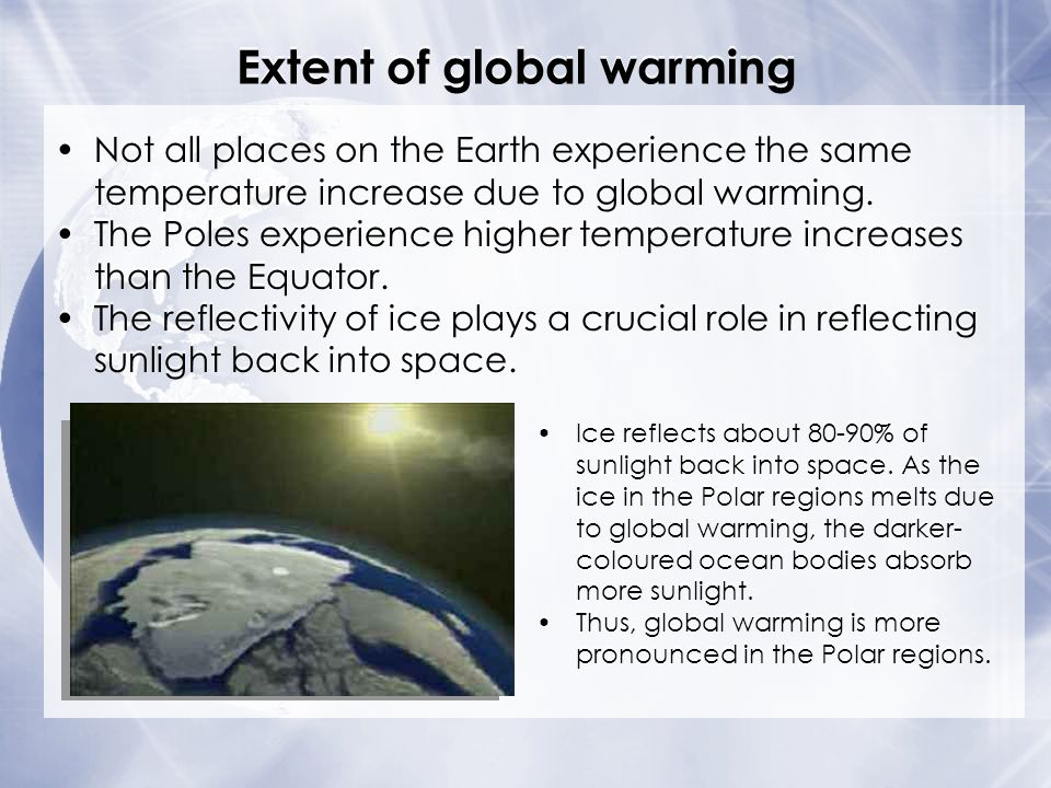 Not all places on the Earth experience the same temperature increase due to global warming. The Poles experience higher temperature increases than the