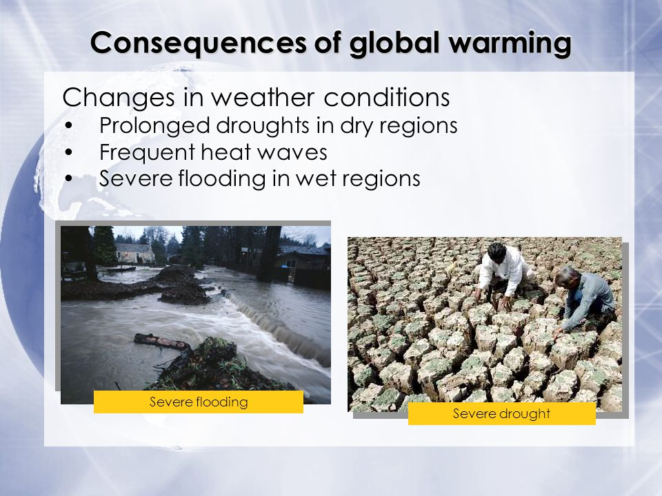Consequences of global warming Severe drought Severe flooding Changes in weather conditions Prolonged droughts in dry regions Frequent heat waves Seve