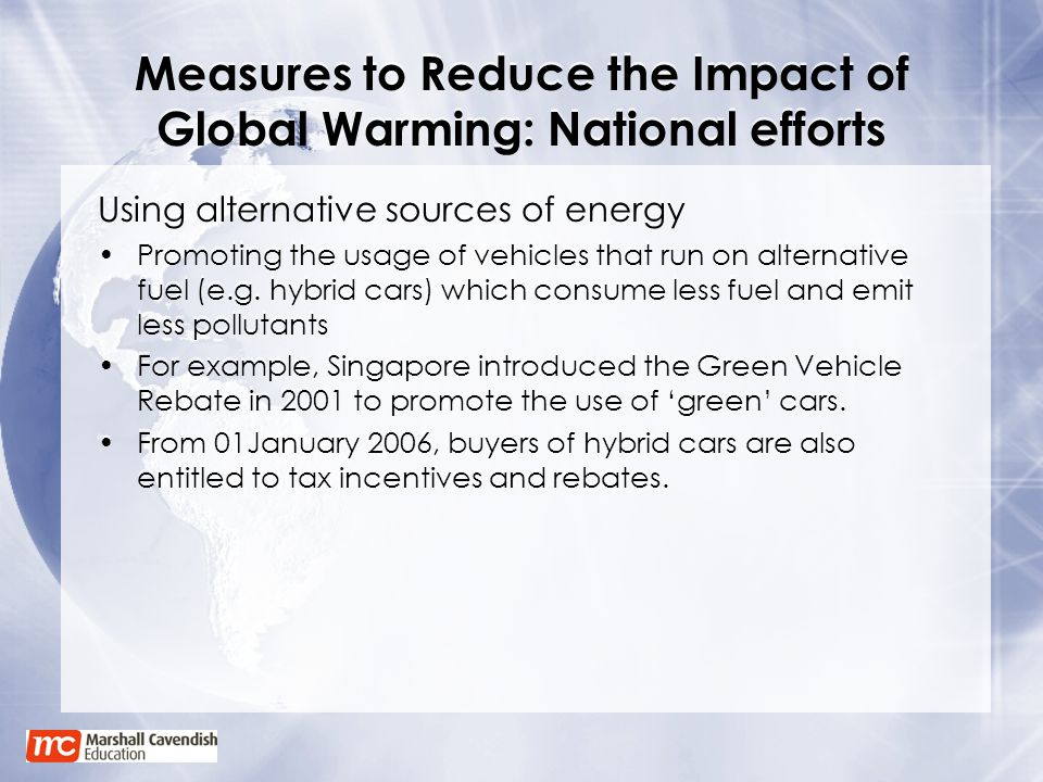 Measures to Reduce the Impact of Global Warming: National efforts Using alternative sources of energy Promoting the usage of vehicles that run on alte