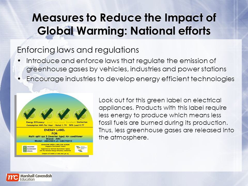 Measures to Reduce the Impact of Global Warming: National efforts Enforcing laws and regulations Introduce and enforce laws that regulate the emission