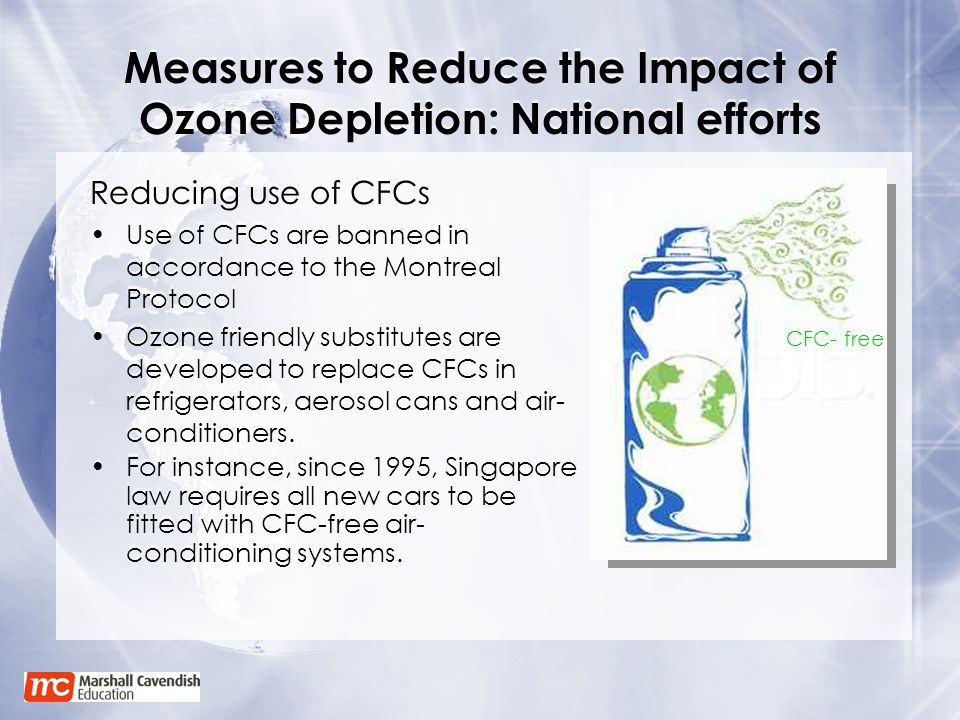 Measures to Reduce the Impact of Ozone Depletion: National efforts Reducing use of CFCs Use of CFCs are banned in accordance to the Montreal Protocol