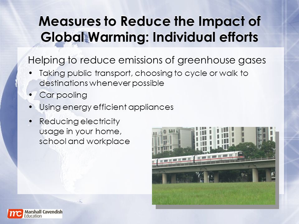Measures to Reduce the Impact of Global Warming: Individual efforts Helping to reduce emissions of greenhouse gases Taking public transport, choosing