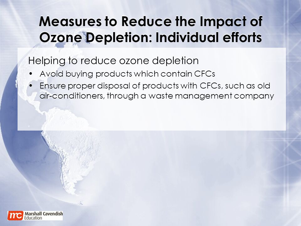 Measures to Reduce the Impact of Ozone Depletion: Individual efforts Helping to reduce ozone depletion Avoid buying products which contain CFCs Ensure