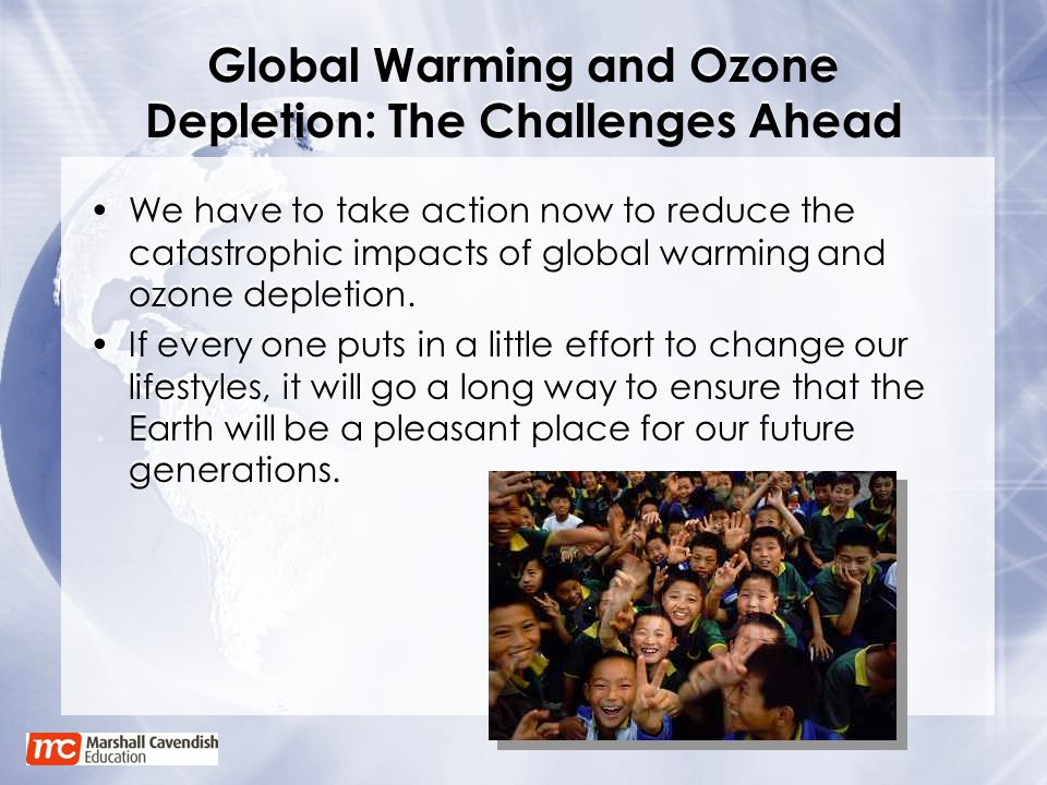 Global Warming and Ozone Depletion: The Challenges Ahead We have to take action now to reduce the catastrophic impacts of global warming and ozone dep