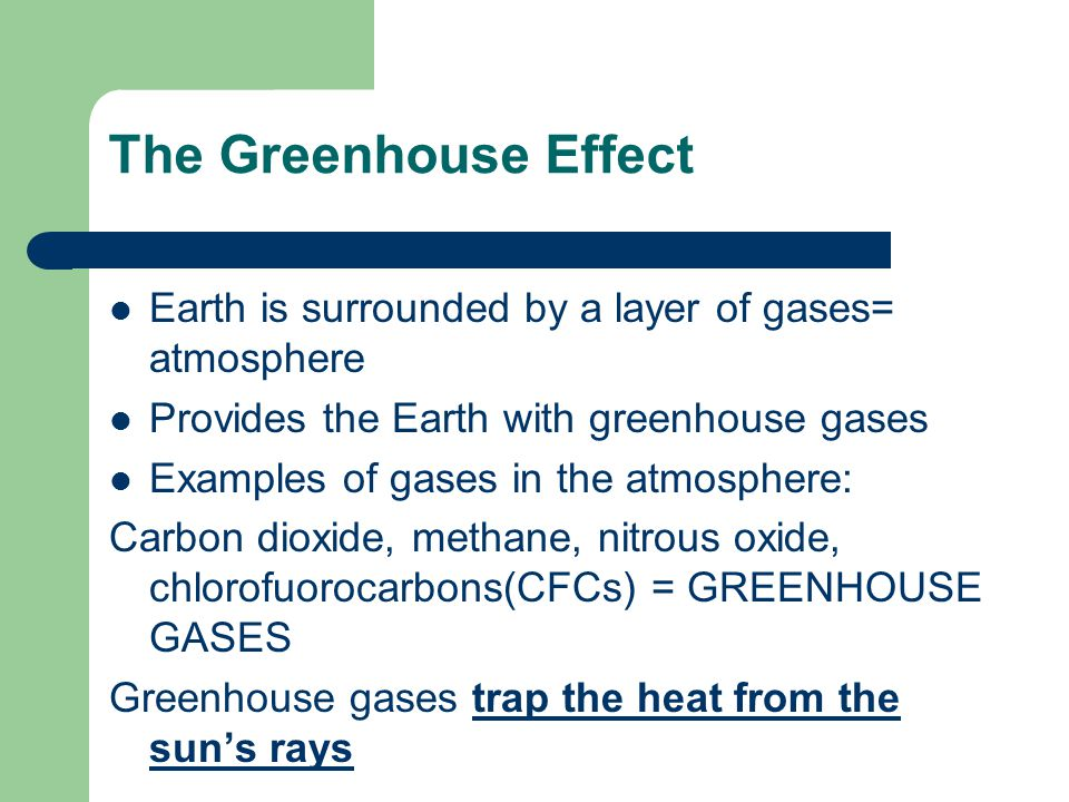 The Greenhouse Effect Earth is surrounded by a layer of gases= atmosphere Provides the Earth with greenhouse gases Examples of gases in the atmosphere