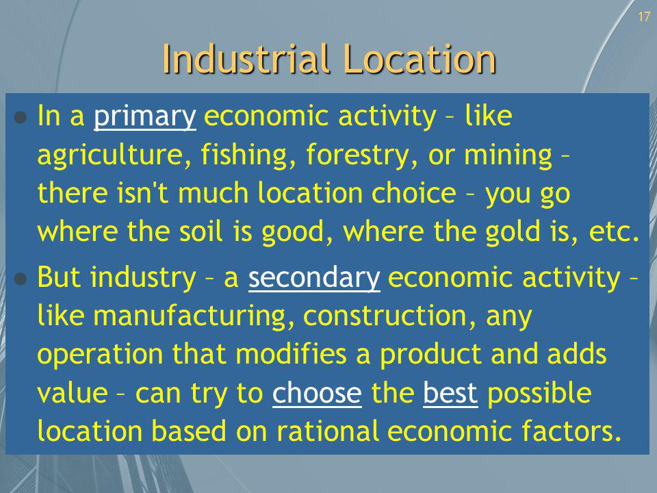 17 Industrial Location l In a primary economic activity – like agriculture, fishing, forestry, or mining – there isn't much location choice – you go w