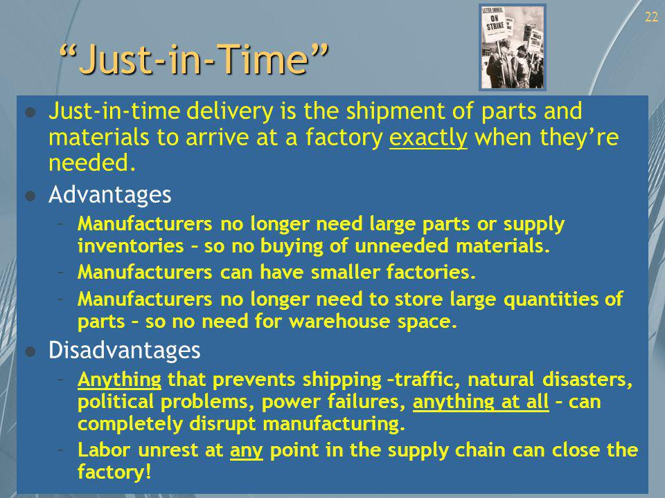 Just-in-Time l Just-in-time delivery is the shipment of parts and materials to arrive at a factory exactly when theyre needed. l Advantages –Manufactu
