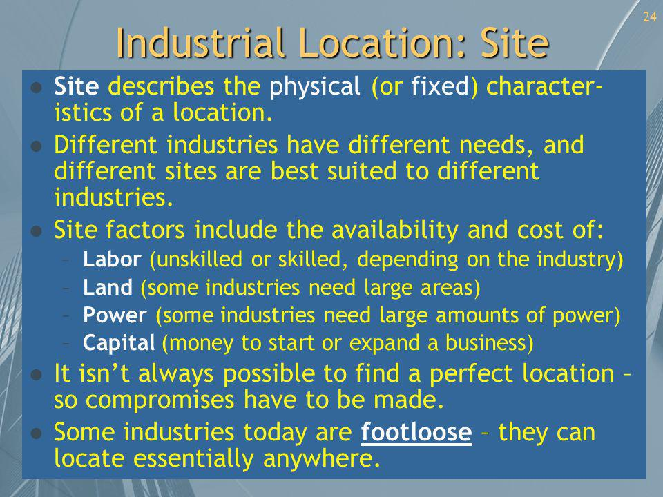 24 Industrial Location: Site l Site describes the physical (or fixed) character- istics of a location. l Different industries have different needs, an