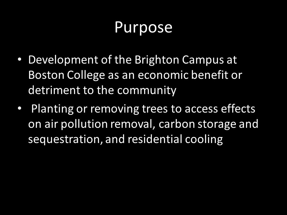 Purpose Development of the Brighton Campus at Boston College as an economic benefit or detriment to the community Planting or removing trees to access effects on air pollution removal, carbon storage and sequestration, and residential cooling