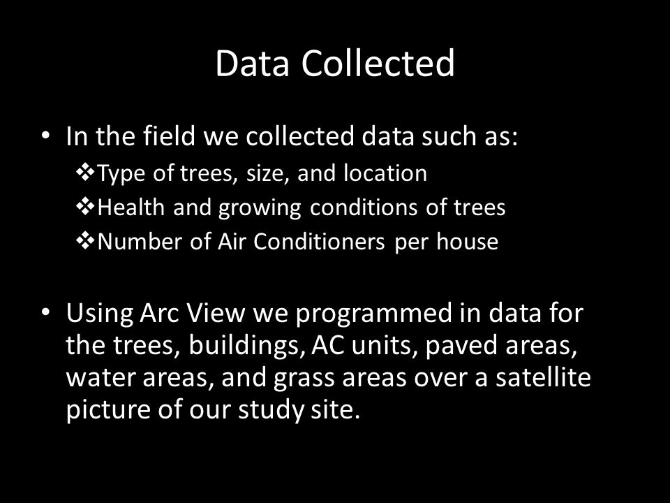 Data Collected In the field we collected data such as: Type of trees, size, and location Health and growing conditions of trees Number of Air Conditioners per house Using Arc View we programmed in data for the trees, buildings, AC units, paved areas, water areas, and grass areas over a satellite picture of our study site.