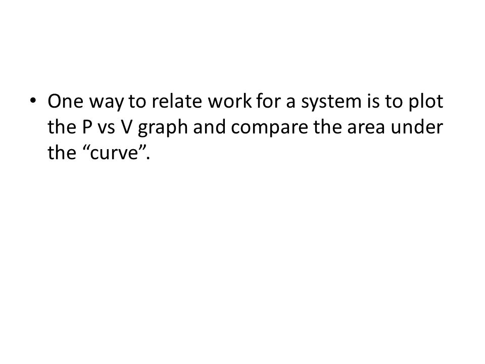 One way to relate work for a system is to plot the P vs V graph and compare the area under the curve.