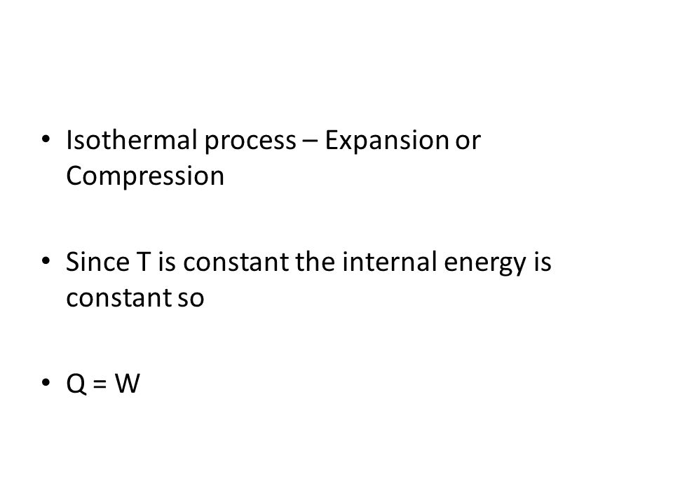 Isothermal process – Expansion or Compression Since T is constant the internal energy is constant so Q = W