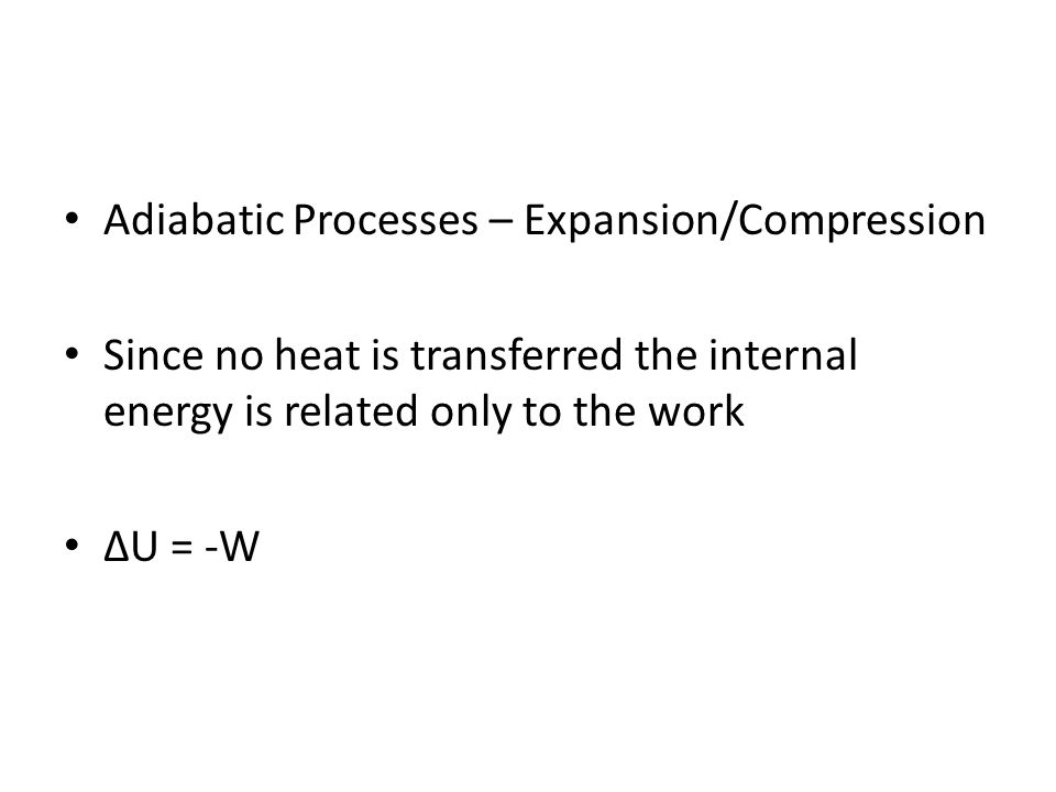 Adiabatic Processes – Expansion/Compression Since no heat is transferred the internal energy is related only to the work U = -W